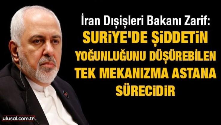 İran Dışişleri Bakanı Zarif: Suriye'de şiddetin yoğunluğunu düşürebilen tek mekanizma Astana sürecidir