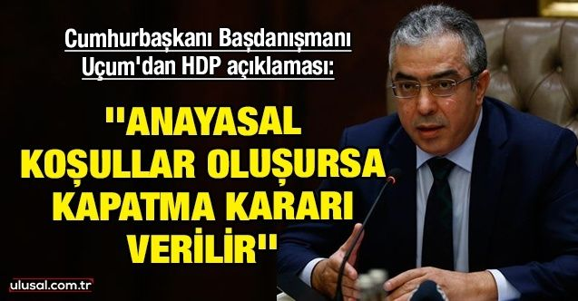 Cumhurbaşkanı Başdanışmanı Uçum'dan HDP açıklaması: ''Anayasal koşullar oluşursa kapatma kararı verilir''