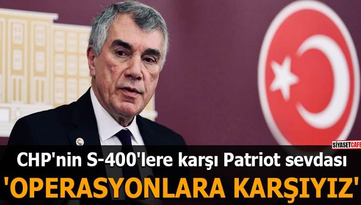 CHP'nin S-400'lere karşı Patriot sevdası 'Operasyonlara karşıyız'