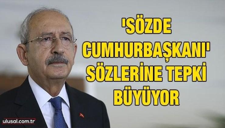 Kemal Kılıçdaroğlu'nun 'Sözde Cumhurbaşkanı' sözlerine tepki büyüyor