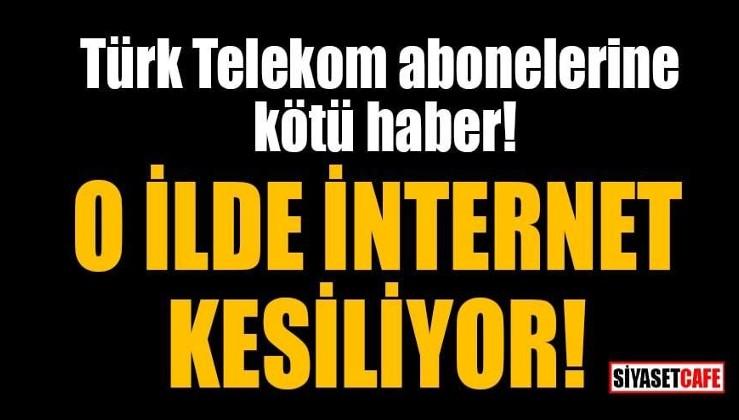 Telekom abonelerine kötü haber: O ilde internet kesilecek