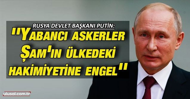 Rusya Devlet Başkanı Putin: ''Yabancı askerler Şam'ın ülkedeki hakimiyetine engel''