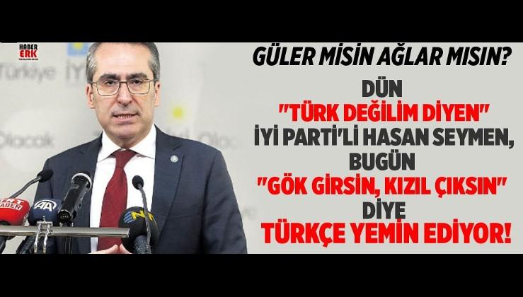 """Dün """"Türk değilim diyen"""" İYİ Parti'li Hasan Seymen, Bugün """"Gök girsin, Kızıl çıksın"""" diye Türkçe yemin ediyor!"""