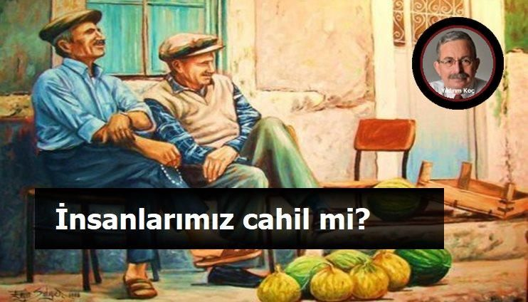 """İNSANLARIMIZ CAHİL Mİ?"""