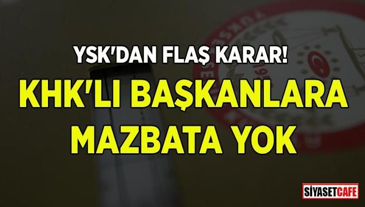 YSK'dan flaş karar! KHK'lı başkanlara mazbata yok