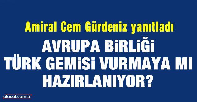 Avrupa Birliği Türk gemisi vurmaya mı hazırlanıyor? Amiral Cem Gürdeniz yanıtladı