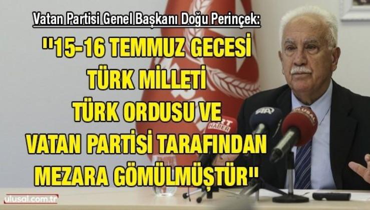 Doğu Perinçek: ''15-16 Temmuz gecesi, Türk milleti, Türk ordusu ve Vatan Partisi tarafından mezara gömülmüştür''