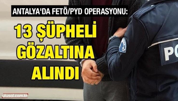 Antalya'da FETÖ/PYD operasyonu: 13 şüpheli gözaltına alındı