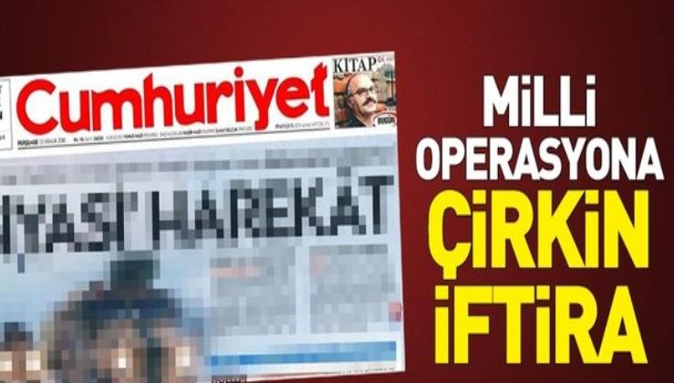 HDP yayın organı gibi! Milli operasyona skandal saldırı!.