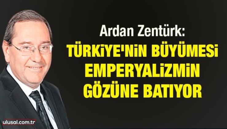Ardan Zentürk: Türkiye'nin büyümesi emperyalizmin gözüne batıyor