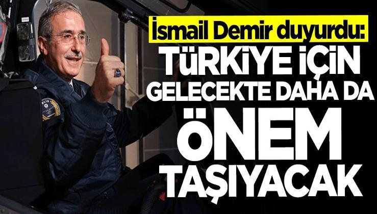 İsmail Demir açıkladı: Türkiye için gelecekte daha da önem taşıyacak