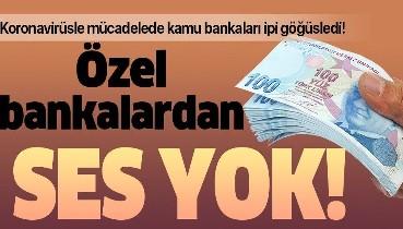 Kamu bankaları koronavirüsle mücadele ederken özel bankalardan ses yok!