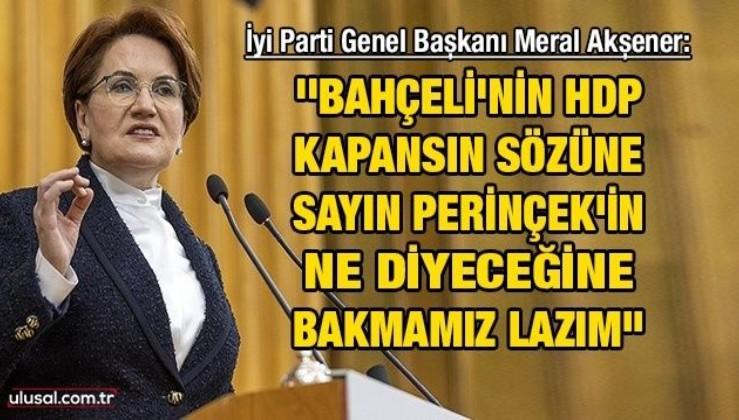 İyi Parti Genel Başkanı Meral Akşener: ''Bahçeli'nin HDP kapansın sözüne Sayın Perinçek'in ne diyeceğine bakmamız lazım''