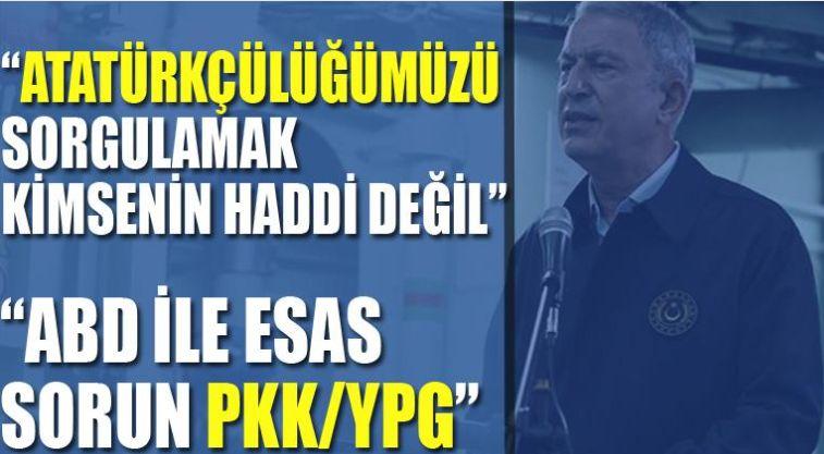 Milli Savunma Bakanı Hulusi Akar:Atatürkçülüğümüzü sorgulamak kimsenin haddi değildir