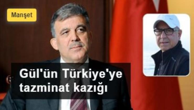 Gül'ün Türkiye'ye tazminat kazığı