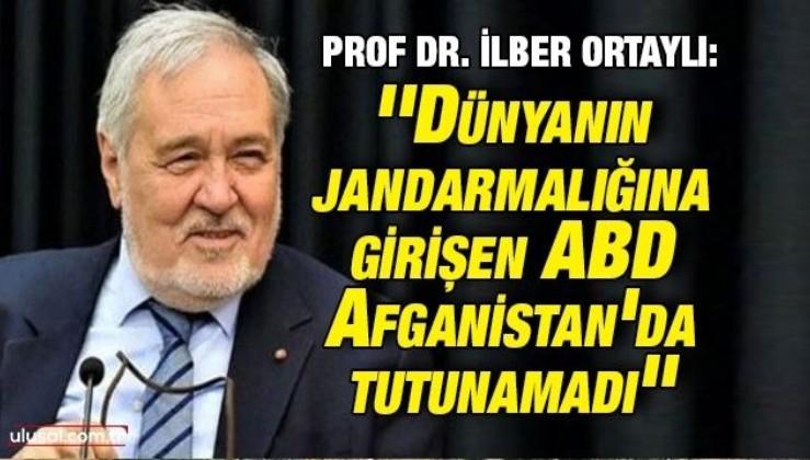 Prof. Dr. İlber Ortaylı: ''Dünyanın jandarmalığına girişen ABD Afganistan'da tutunamadı''
