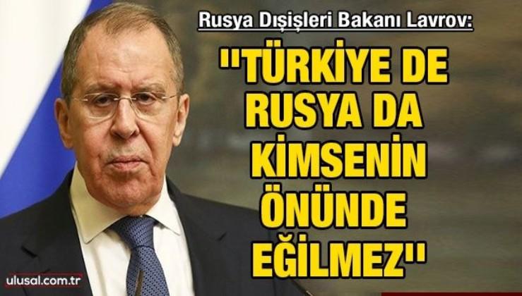 Rusya Dışişleri Bakanı Lavrov: ''Türkiye de Rusya da kimsenin önünde eğilmez''