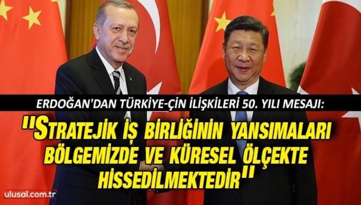 Erdoğan'dan Türkiye-Çin ilişkileri 50. yılı mesajı: ''Stratejik iş birliğinin yansımaları bölgemizde ve küresel ölçekte hissedilmektedir''