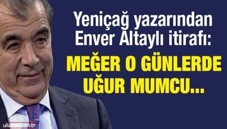Yeniçağ yazarından Enver Altaylı itirafı : Meğer o günlerde Uğur Mumcu...