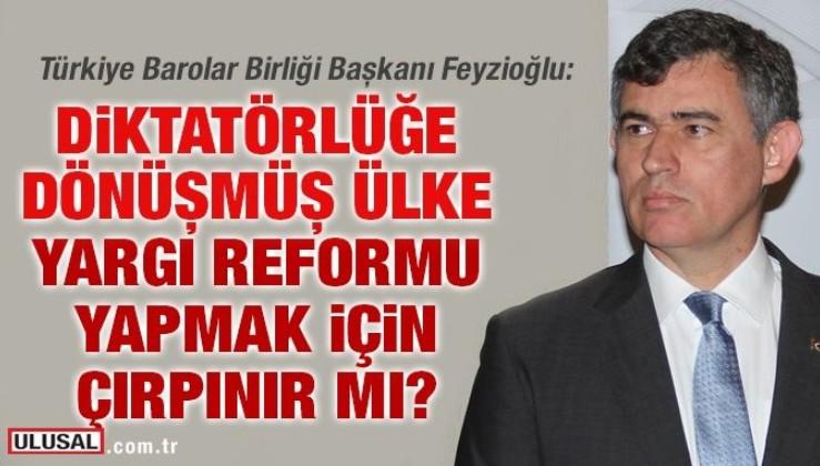 Metin Feyzioğlu: Diktatörlüğe dönüşmüş ülke yargı reformu yapmak için çırpınır mı?