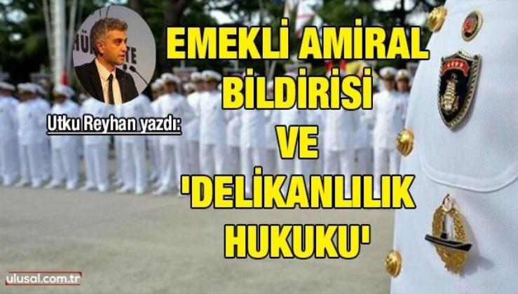 Utku Reyhan yazdı: Emekli Amiral Bildirisi ve 'Delikanlılık hukuku'