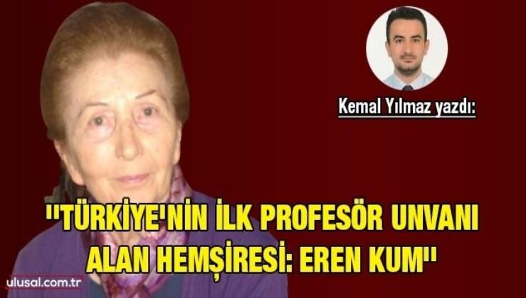 Kemal Yılmaz yazdı: ''Türkiye'nin ilk profesör unvanı alan hemşiresi: Eren Kum''