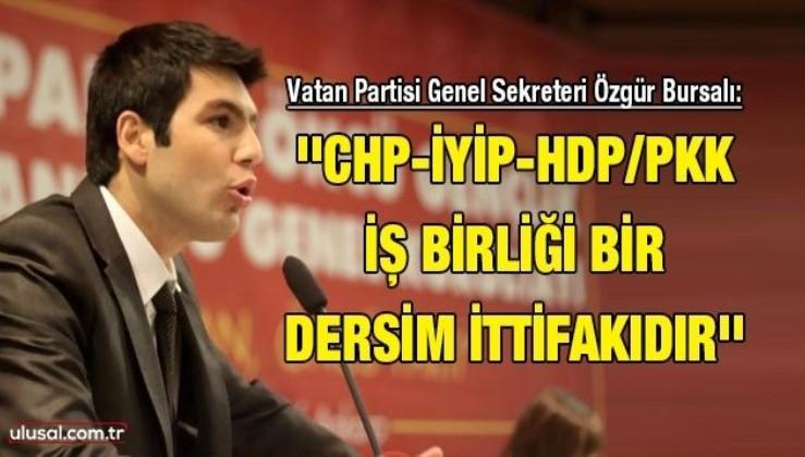 Vatan Partisi Genel Sekreteri Özgür Bursalı: ''CHP-İYİP-HDP/PKK iş birliği bir Dersim İttifakıdır''