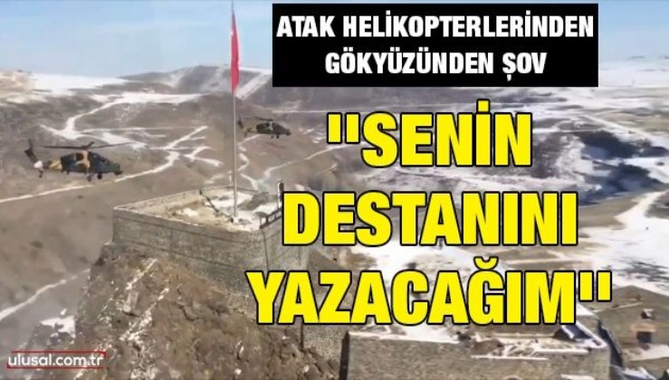 Atak helikopterlerinden gökyüzünde şov: ''Senin destanını yazacağım''