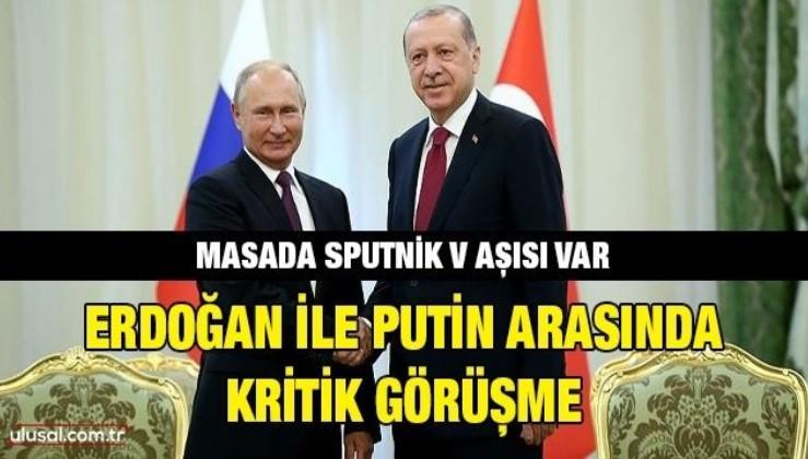 Erdoğan ile Putin arasında kritik görüşme: Masada Sputnik V aşısı var
