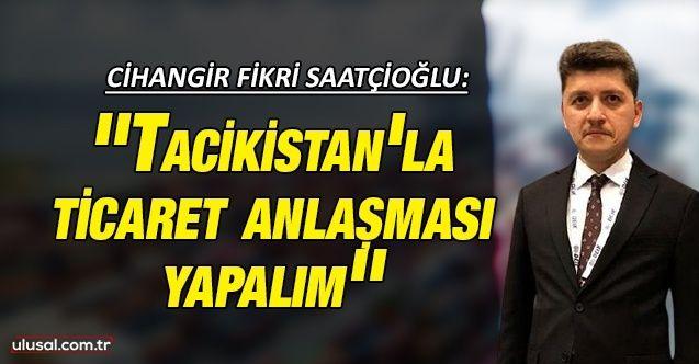 Cihangir Fikri Saatçioğlu: ''Tacikistan'la ticaret anlaşması yapalım''